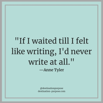_If I waited till I felt like writing, I'd never write at all._—Anne Tyler (1).jpg