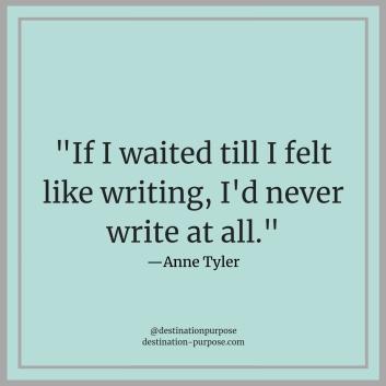 _If I waited till I felt like writing, I'd never write at all._—Anne Tyler (1).jpg